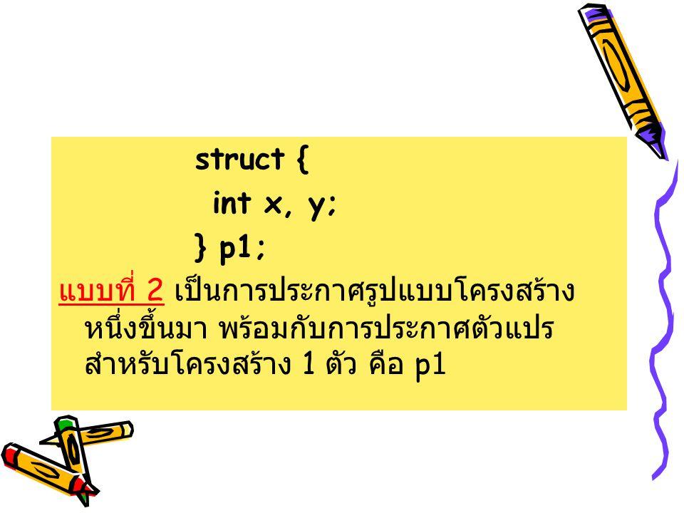 struct { int x, y; } p1; แบบที่ 2 เป็นการประกาศรูปแบบโครงสร้าง หนึ่งขึ้นมา พร้อมกับการประกาศตัวแปร สำหรับโครงสร้าง 1 ตัว คือ p1