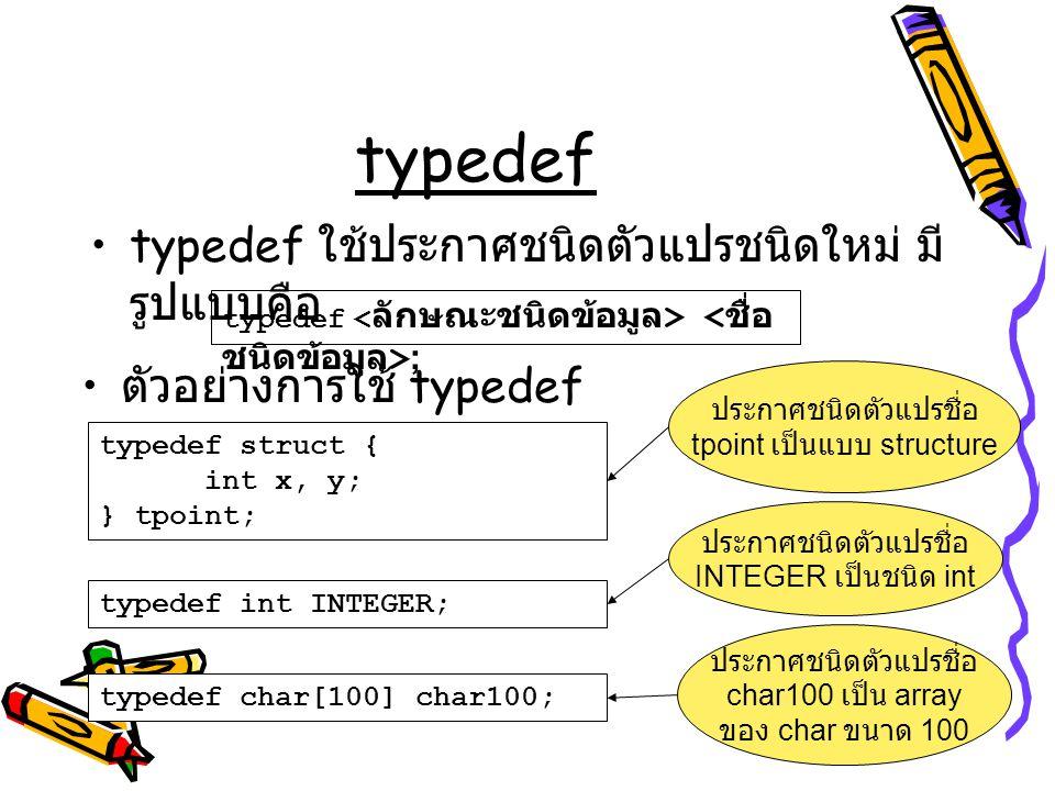typedef typedef ใช้ประกาศชนิดตัวแปรชนิดใหม่ มี รูปแบบคือ typedef ; ตัวอย่างการใช้ typedef typedef struct { int x, y; } tpoint; ประกาศชนิดตัวแปรชื่อ tp