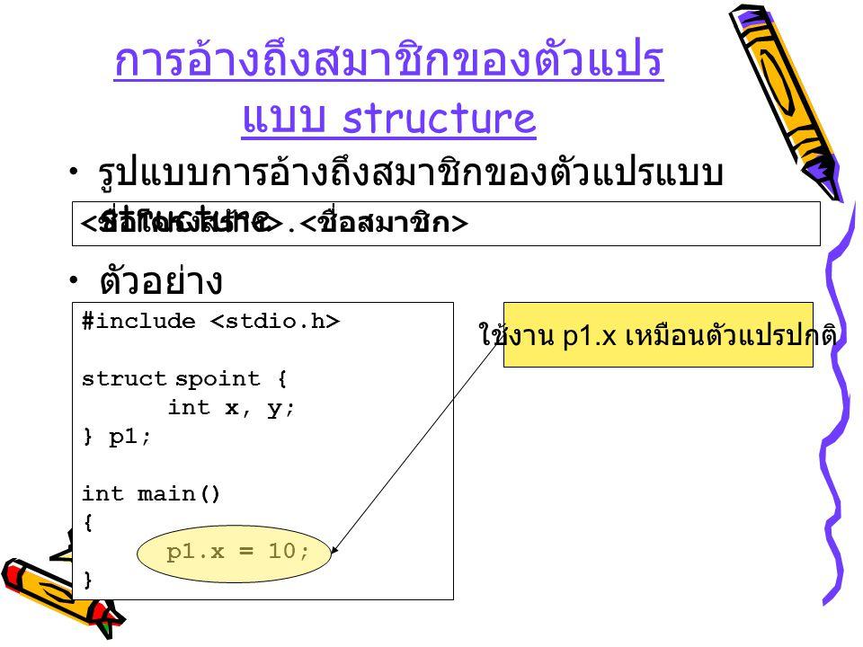 #include struct spoint { int x, y; } p1; int main() { p1.x = 10; } การอ้างถึงสมาชิกของตัวแปร แบบ structure รูปแบบการอ้างถึงสมาชิกของตัวแปรแบบ structur