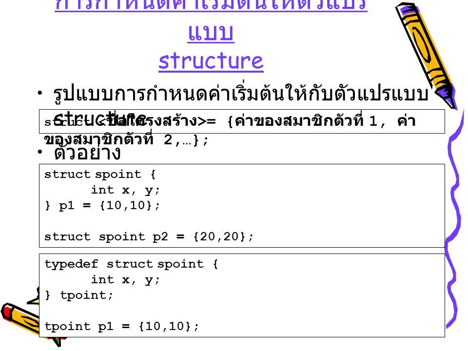 การกำหนดค่าเริ่มต้นให้ตัวแปร แบบ structure รูปแบบการกำหนดค่าเริ่มต้นให้กับตัวแปรแบบ structure struct = { ค่าของสมาชิกตัวที่ 1, ค่า ของสมาชิกตัวที่ 2,…