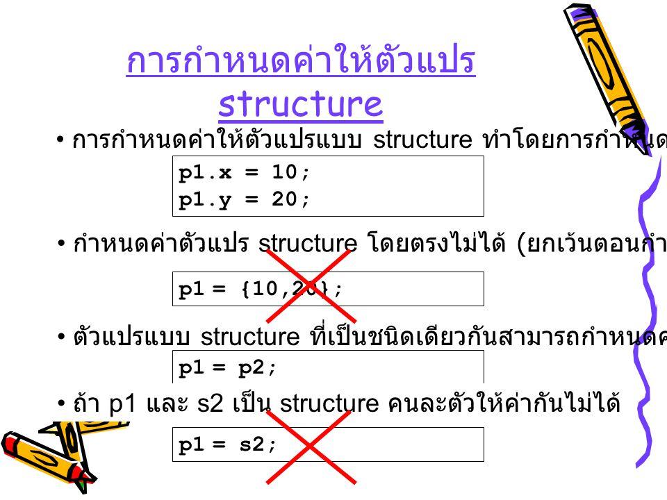 การกำหนดค่าให้ตัวแปร structure p1.x = 10; p1.y = 20; การกำหนดค่าให้ตัวแปรแบบ structure ทำโดยการกำหนดค่าให้กับสมาชิก กำหนดค่าตัวแปร structure โดยตรงไม่