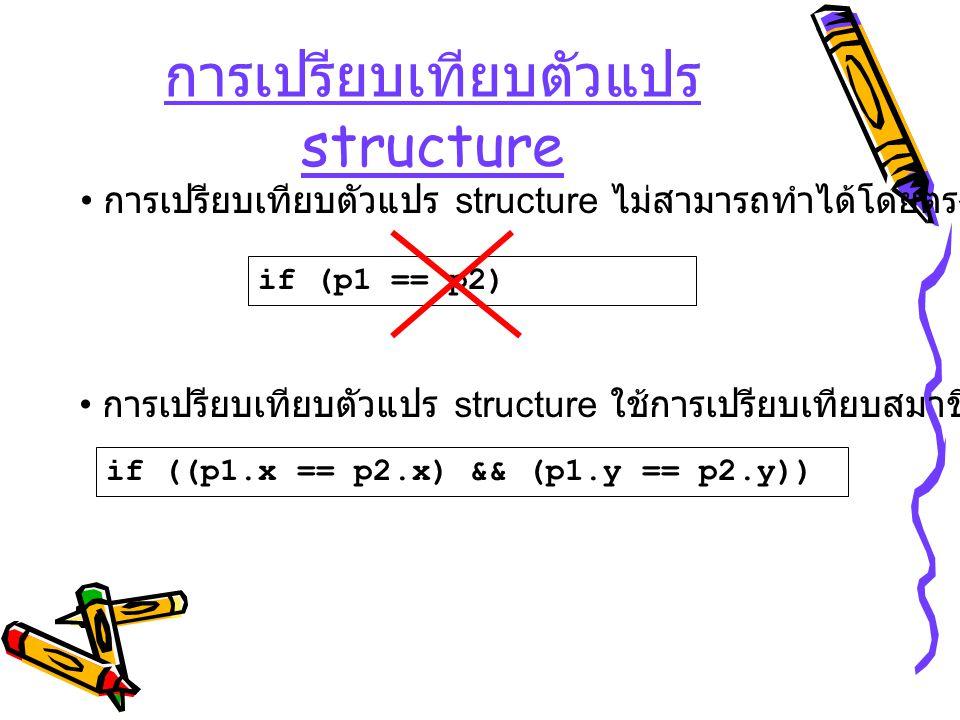 การเปรียบเทียบตัวแปร structure if (p1 == p2) การเปรียบเทียบตัวแปร structure ไม่สามารถทำได้โดยตรง การเปรียบเทียบตัวแปร structure ใช้การเปรียบเทียบสมาชิ