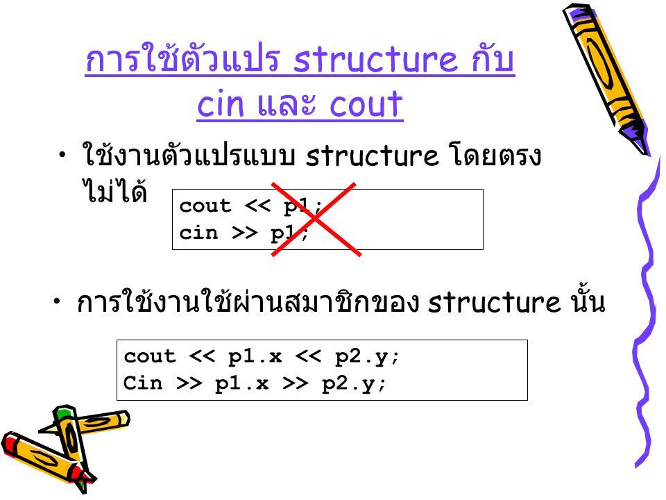 การใช้ตัวแปร structure กับ cin และ cout ใช้งานตัวแปรแบบ structure โดยตรง ไม่ได้ การใช้งานใช้ผ่านสมาชิกของ structure นั้น cout << p1; cin >> p1; cout <