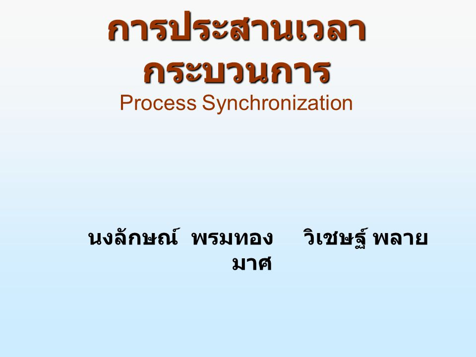 Objectives n เพื่อศึกษาแนวคิดพื้นฐานเกี่ยวกับการประสาน เวลาของซีพียู ปัญหาและวิธีการแก้ไขเกี่ยวกับ การประสานเวลา n เพื่อให้รู้เกี่ยวกับแนวคิดพื้นฐานและความเป็นมา เกี่ยวกับการประสานเวลากระบวนการ ส่วนวิกฤติ ฮาร์ดแวร์ประสานเวลา เซมาฟอร์ n เพื่อให้เข้าใจถึงปัญหาของการประสานเวลา และ วิธีการแก้ไขโดยใช้ตัวเฝ้าสังเกต และภาวะติด ตาย