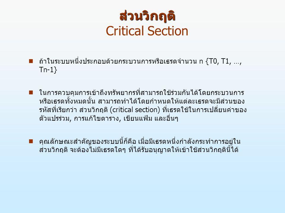 ส่วนวิกฤติ ส่วนวิกฤติ Critical Section n ถ้าในระบบหนึ่งประกอบด้วยกระบวนการหรือเธรดจำนวน n {T0, T1, …, Tn-1} n ในการควบคุมการเข้าถึงทรัพยากรที่สามารถใช