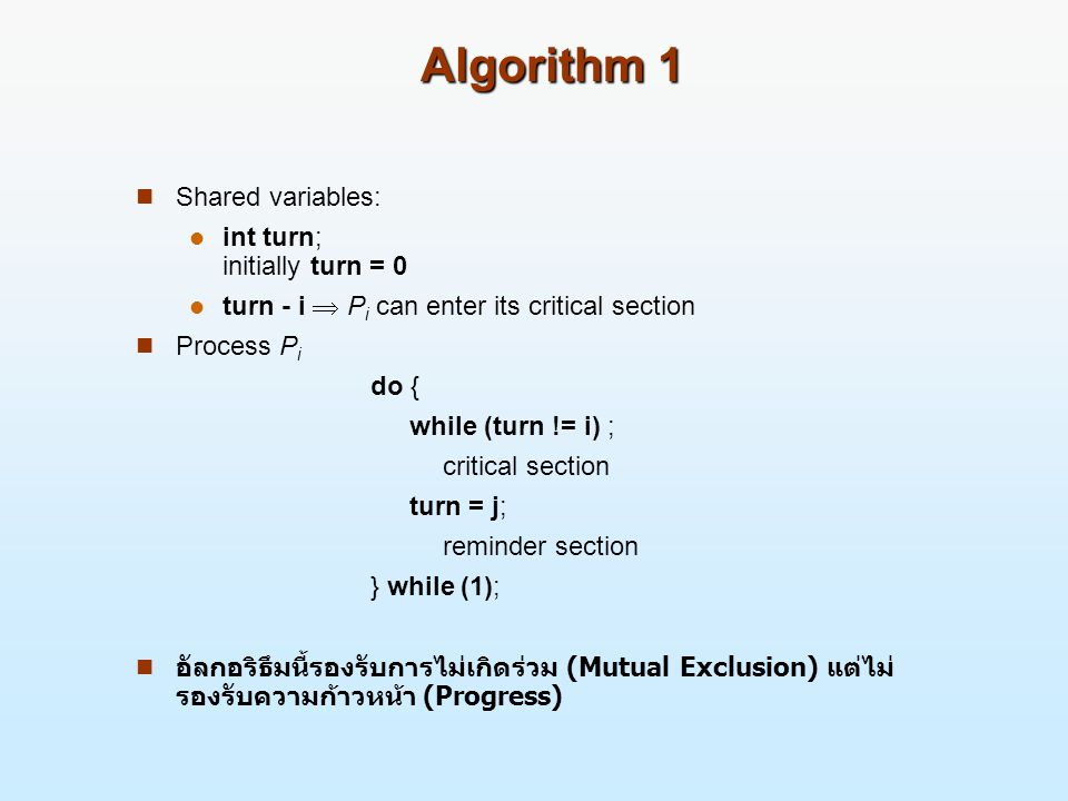 Algorithm 1 Shared variables: int turn; initially turn = 0 turn - i  P i can enter its critical section Process P i do { while (turn != i) ; critical