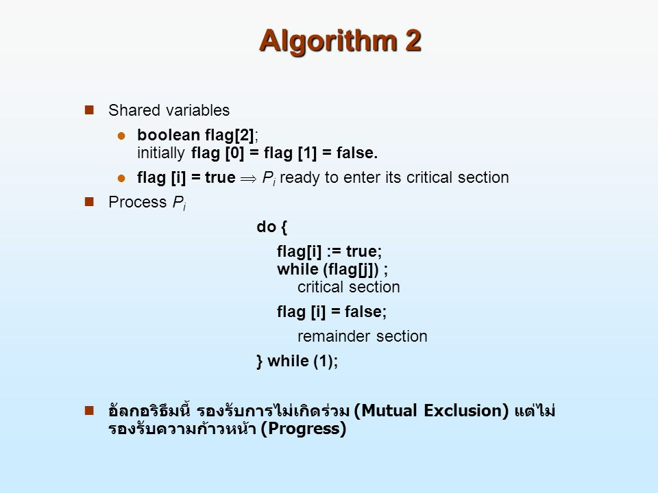 Algorithm 2 Shared variables boolean flag[2]; initially flag [0] = flag [1] = false. flag [i] = true  P i ready to enter its critical section Process