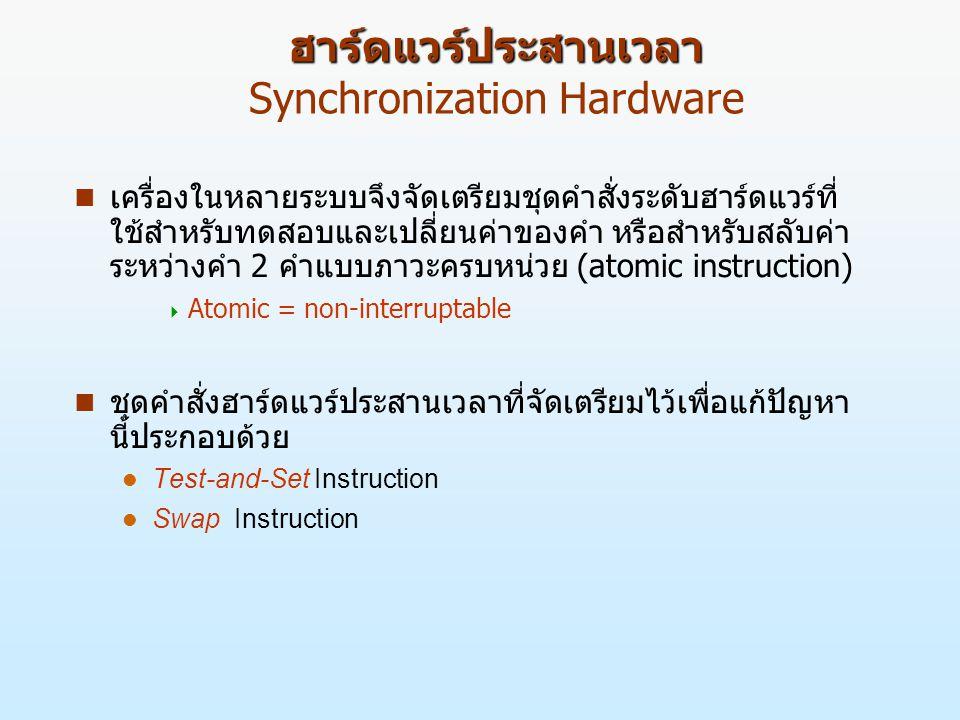 ฮาร์ดแวร์ประสานเวลา ฮาร์ดแวร์ประสานเวลา Synchronization Hardware n เครื่องในหลายระบบจึงจัดเตรียมชุดคำสั่งระดับฮาร์ดแวร์ที่ ใช้สำหรับทดสอบและเปลี่ยนค่าของคำ หรือสำหรับสลับค่า ระหว่างคำ 2 คำแบบภาวะครบหน่วย (atomic instruction)  Atomic = non-interruptable n ชุดคำสั่งฮาร์ดแวร์ประสานเวลาที่จัดเตรียมไว้เพื่อแก้ปัญหา นี้ประกอบด้วย Test-and-Set Instruction Swap Instruction