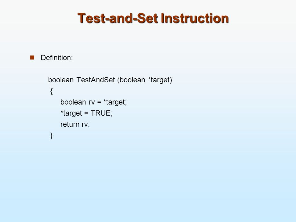 Test-and-Set Instruction Definition: boolean TestAndSet (boolean *target) { boolean rv = *target; *target = TRUE; return rv: }