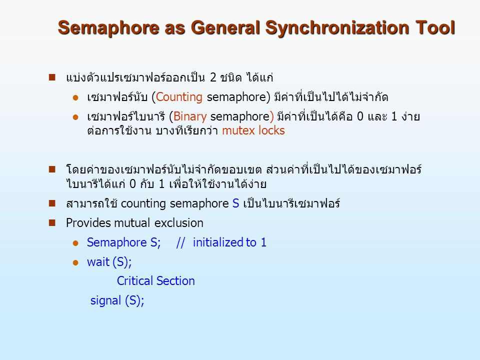Semaphore as General Synchronization Tool n แบ่งตัวแปรเซมาฟอร์ออกเป็น 2 ชนิด ได้แก่ l เซมาฟอร์นับ (Counting semaphore) มีค่าที่เป็นไปได้ไม่จำกัด l เซมาฟอร์ไบนารี (Binary semaphore) มีค่าที่เป็นได้คือ 0 และ 1 ง่าย ต่อการใช้งาน บางทีเรียกว่า mutex locks n โดยค่าของเซมาฟอร์นับไม่จำกัดขอบเขต ส่วนค่าที่เป็นไปได้ของเซมาฟอร์ ไบนารีได้แก่ 0 กับ 1 เพื่อให้ใช้งานได้ง่าย n สามารถใช้ counting semaphore S เป็นไบนารีเซมาฟอร์ n Provides mutual exclusion l Semaphore S; // initialized to 1 l wait (S); Critical Section signal (S);