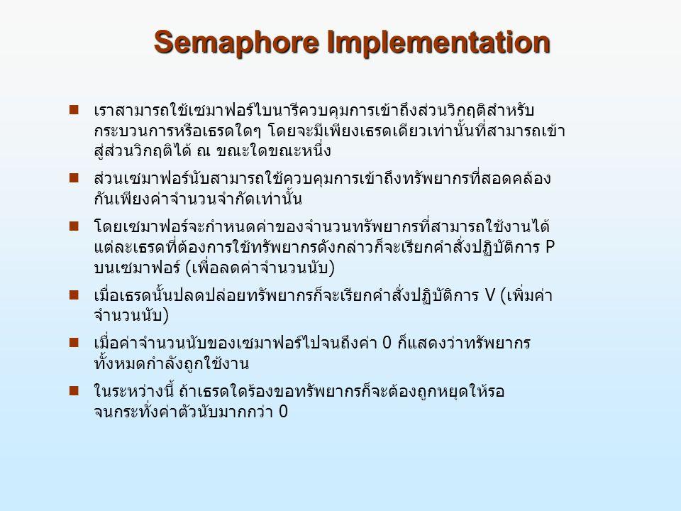 Semaphore Implementation n เราสามารถใช้เซมาฟอร์ไบนารีควบคุมการเข้าถึงส่วนวิกฤติสำหรับ กระบวนการหรือเธรดใดๆ โดยจะมีเพียงเธรดเดียวเท่านั้นที่สามารถเข้า สู่ส่วนวิกฤติได้ ณ ขณะใดขณะหนึ่ง n ส่วนเซมาฟอร์นับสามารถใช้ควบคุมการเข้าถึงทรัพยากรที่สอดคล้อง กันเพียงค่าจำนวนจำกัดเท่านั้น n โดยเซมาฟอร์จะกำหนดค่าของจำนวนทรัพยากรที่สามารถใช้งานได้ แต่ละเธรดที่ต้องการใช้ทรัพยากรดังกล่าวก็จะเรียกคำสั่งปฏิบัติการ P บนเซมาฟอร์ (เพื่อลดค่าจำนวนนับ) n เมื่อเธรดนั้นปลดปล่อยทรัพยากรก็จะเรียกคำสั่งปฏิบัติการ V (เพิ่มค่า จำนวนนับ) n เมื่อค่าจำนวนนับของเซมาฟอร์ไปจนถึงค่า 0 ก็แสดงว่าทรัพยากร ทั้งหมดกำลังถูกใช้งาน n ในระหว่างนี้ ถ้าเธรดใดร้องขอทรัพยากรก็จะต้องถูกหยุดให้รอ จนกระทั่งค่าตัวนับมากกว่า 0