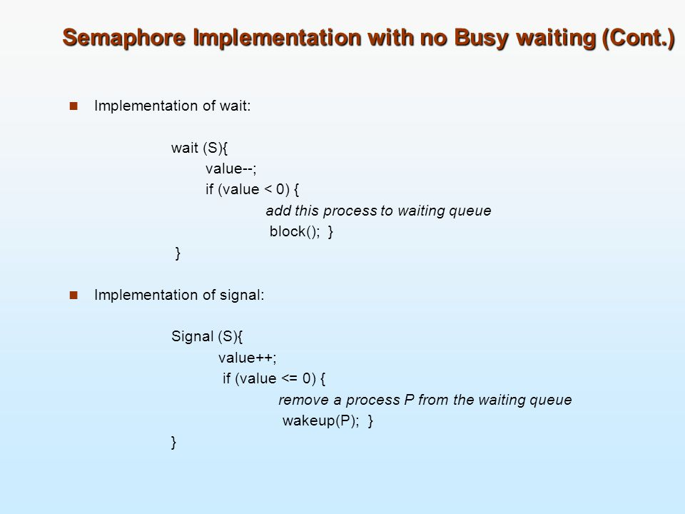 Semaphore Implementation with no Busy waiting (Cont.) Implementation of wait: wait (S){ value--; if (value < 0) { add this process to waiting queue bl