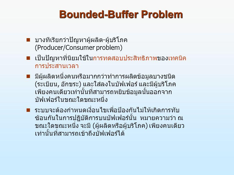 Bounded-Buffer Problem n บางทีเรียกว่าปัญหาผู้ผลิต-ผู้บริโภค (Producer/Consumer problem) n เป็นปัญหาที่นิยมใช้ในการทดสอบประสิทธิภาพของเทคนิค การประสานเวลา n มีผู้ผลิตหนึ่งคนหรือมากกว่าทำการผลิตข้อมูลบางชนิด (ระเบียน, อักขระ) และใส่ลงในบัฟเฟอร์ และมีผู้บริโภค เพียงคนเดียวเท่านั้นที่สามารถหยิบข้อมูลนั้นออกจาก บัฟเฟอร์ในขณะใดขณะหนึ่ง n ระบบจะต้องกำหนดเงื่อนไขเพื่อป้องกันไม่ให้เกิดการทับ ซ้อนกันในการปฏิบัติการบนบัฟเฟอร์นั้น หมายความว่า ณ ขณะใดขณะหนึ่ง จะมี (ผู้ผลิตหรือผู้บริโภค) เพียงคนเดียว เท่านั้นที่สามารถเข้าถึงบัฟเฟอร์ได้