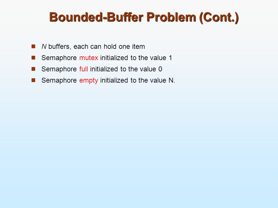 Bounded-Buffer Problem (Cont.) N buffers, each can hold one item Semaphore mutex initialized to the value 1 Semaphore full initialized to the value 0