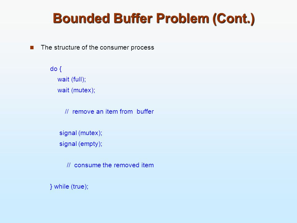 Bounded Buffer Problem (Cont.) The structure of the consumer process do { wait (full); wait (mutex); // remove an item from buffer signal (mutex); sig