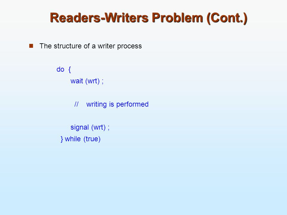 Readers-Writers Problem (Cont.) The structure of a writer process do { wait (wrt) ; // writing is performed signal (wrt) ; } while (true)