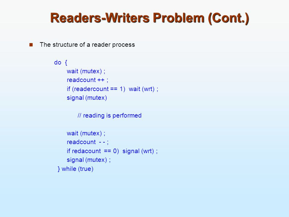 Readers-Writers Problem (Cont.) The structure of a reader process do { wait (mutex) ; readcount ++ ; if (readercount == 1) wait (wrt) ; signal (mutex)