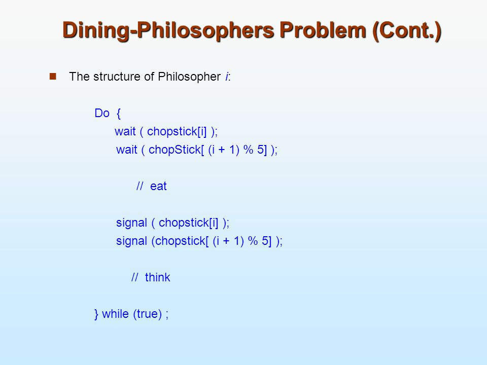 Dining-Philosophers Problem (Cont.) The structure of Philosopher i: Do { wait ( chopstick[i] ); wait ( chopStick[ (i + 1) % 5] ); // eat signal ( chop
