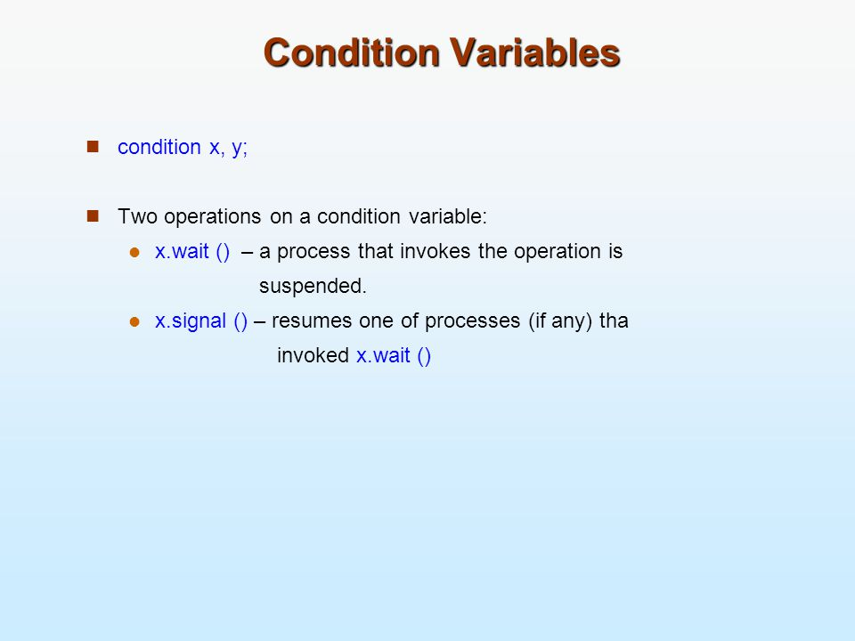 Condition Variables condition x, y; Two operations on a condition variable: x.wait () – a process that invokes the operation is suspended. x.signal ()