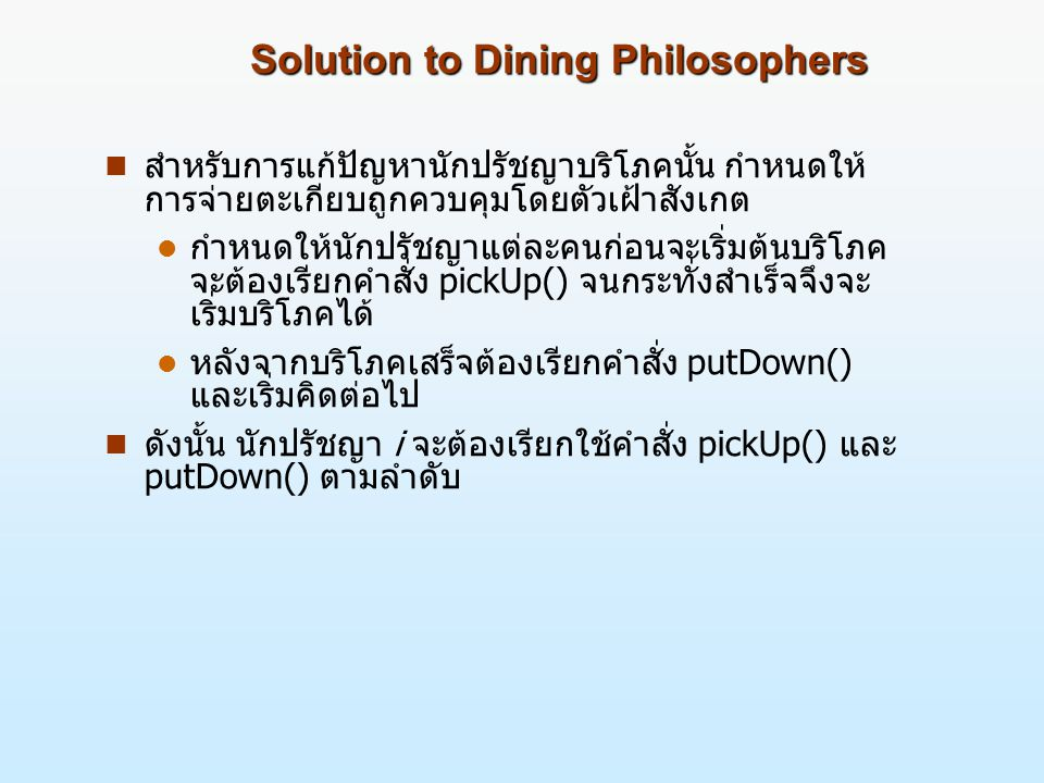 Solution to Dining Philosophers n สำหรับการแก้ปัญหานักปรัชญาบริโภคนั้น กำหนดให้ การจ่ายตะเกียบถูกควบคุมโดยตัวเฝ้าสังเกต l กำหนดให้นักปรัชญาแต่ละคนก่อนจะเริ่มต้นบริโภค จะต้องเรียกคำสั่ง pickUp() จนกระทั่งสำเร็จจึงจะ เริ่มบริโภคได้ l หลังจากบริโภคเสร็จต้องเรียกคำสั่ง putDown() และเริ่มคิดต่อไป n ดังนั้น นักปรัชญา i จะต้องเรียกใช้คำสั่ง pickUp() และ putDown() ตามลำดับ