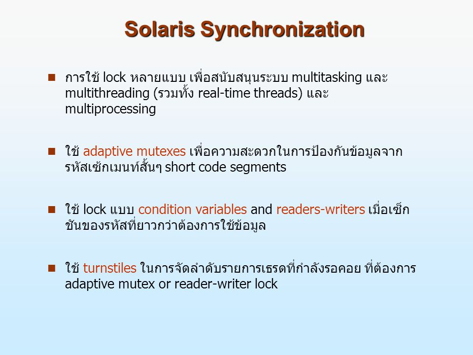 Solaris Synchronization n การใช้ lock หลายแบบ เพื่อสนับสนุนระบบ multitasking และ multithreading (รวมทั้ง real-time threads) และ multiprocessing n ใช้ adaptive mutexes เพื่อความสะดวกในการป้องกันข้อมูลจาก รหัสเซ้กเมนท์สั้นๆ short code segments n ใช้ lock แบบ condition variables and readers-writers เมื่อเซ็ก ชันของรหัสที่ยาวกว่าต้องการใช้ข้อมูล n ใช้ turnstiles ในการจัดลำดับรายการเธรดที่กำลังรอคอย ที่ต้องการ adaptive mutex or reader-writer lock