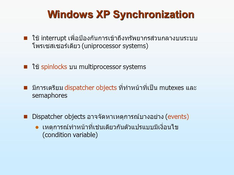 Windows XP Synchronization n ใช้ interrupt เพื่อป้องกันการเข้าถึงทรัพยากรส่วนกลางบนระบบ โพรเซสเซอร์เดียว (uniprocessor systems) n ใช้ spinlocks บน mul