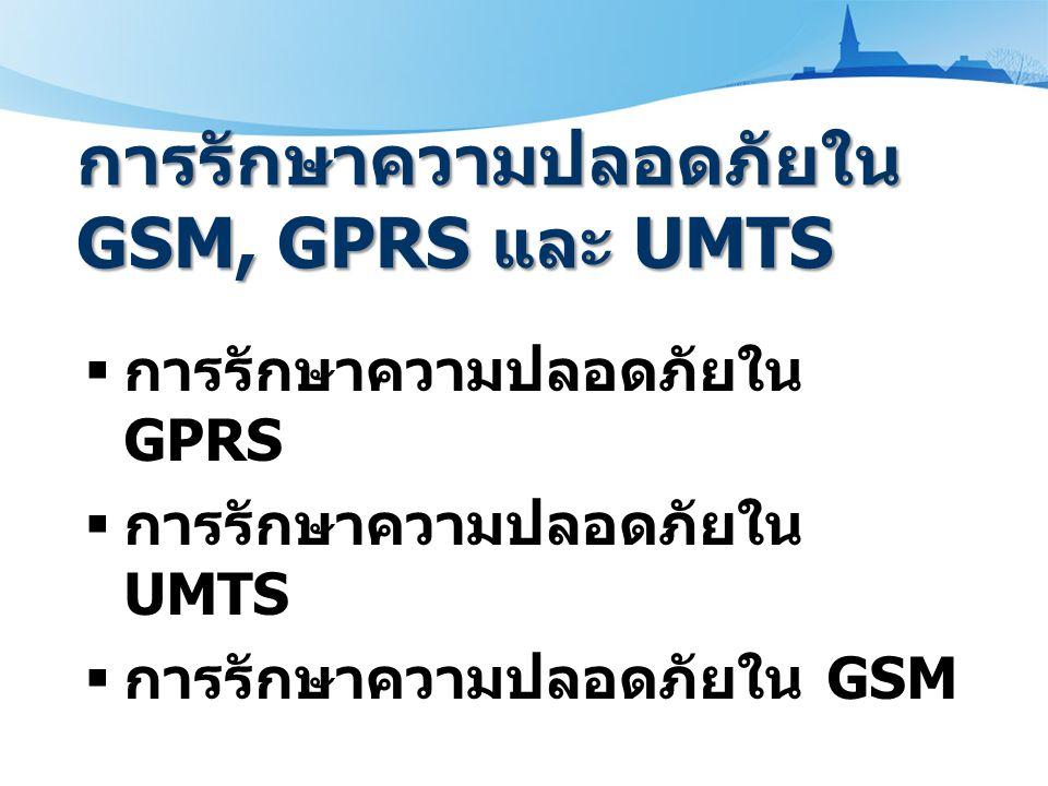 การรักษาความปลอดภัยใน GSM, GPRS และ UMTS  การรักษาความปลอดภัยใน GPRS  การรักษาความปลอดภัยใน UMTS  การรักษาความปลอดภัยใน GSM
