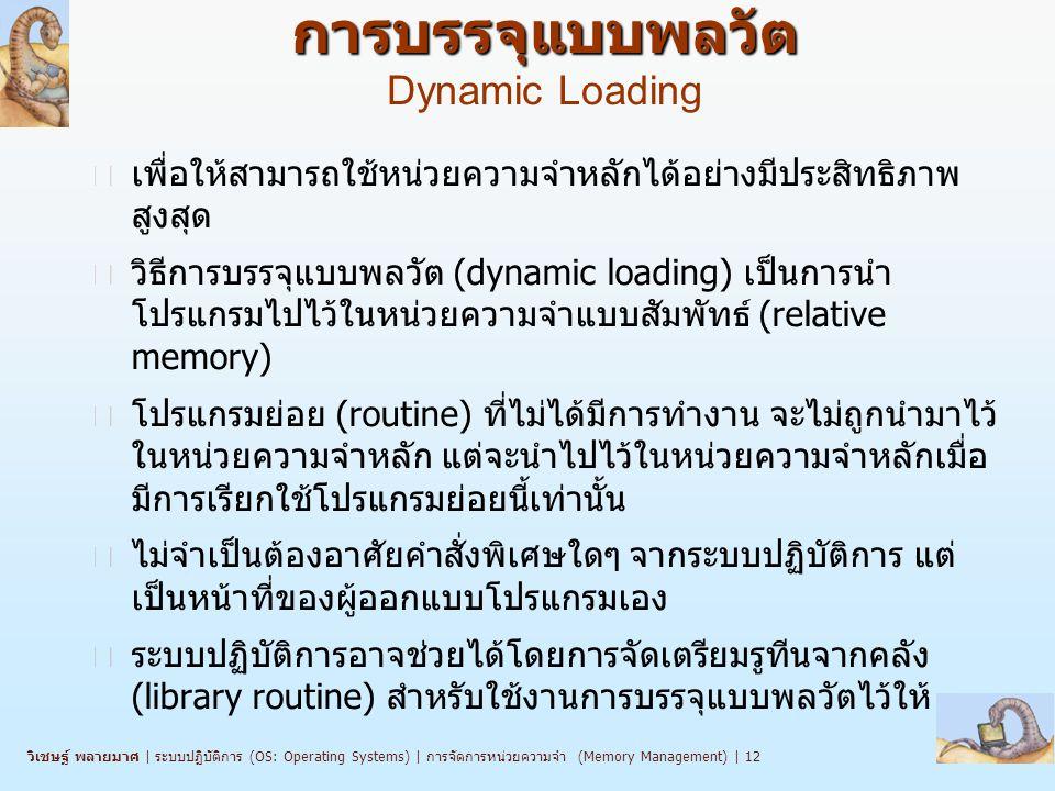 วิเชษฐ์ พลายมาศ   ระบบปฏิบัติการ (OS: Operating Systems)   การจัดการหน่วยความจำ (Memory Management)   12 การบรรจุแบบพลวัต การบรรจุแบบพลวัต Dynamic Loading n เพื่อให้สามารถใช้หน่วยความจำหลักได้อย่างมีประสิทธิภาพ สูงสุด n วิธีการบรรจุแบบพลวัต (dynamic loading) เป็นการนำ โปรแกรมไปไว้ในหน่วยความจำแบบสัมพัทธ์ (relative memory) n โปรแกรมย่อย (routine) ที่ไม่ได้มีการทำงาน จะไม่ถูกนำมาไว้ ในหน่วยความจำหลัก แต่จะนำไปไว้ในหน่วยความจำหลักเมื่อ มีการเรียกใช้โปรแกรมย่อยนี้เท่านั้น n ไม่จำเป็นต้องอาศัยคำสั่งพิเศษใดๆ จากระบบปฏิบัติการ แต่ เป็นหน้าที่ของผู้ออกแบบโปรแกรมเอง n ระบบปฏิบัติการอาจช่วยได้โดยการจัดเตรียมรูทีนจากคลัง (library routine) สำหรับใช้งานการบรรจุแบบพลวัตไว้ให้