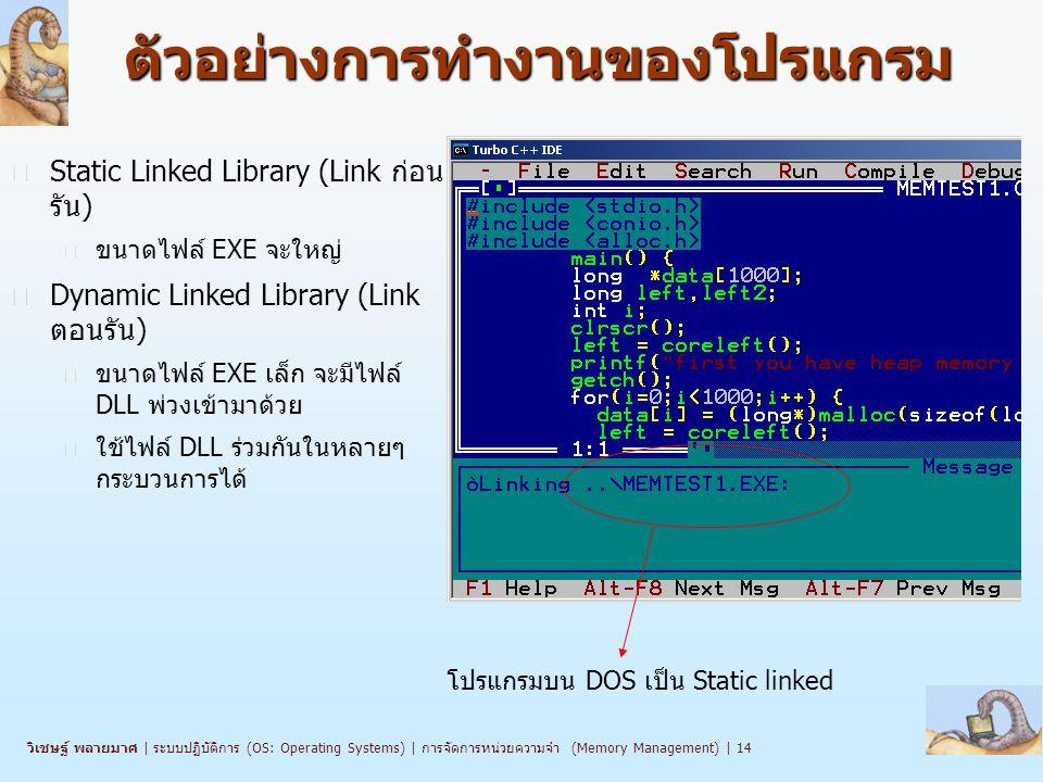 วิเชษฐ์ พลายมาศ   ระบบปฏิบัติการ (OS: Operating Systems)   การจัดการหน่วยความจำ (Memory Management)   14 ตัวอย่างการทำงานของโปรแกรม n Static Linked Library (Link ก่อน รัน) l ขนาดไฟล์ EXE จะใหญ่ n Dynamic Linked Library (Link ตอนรัน) l ขนาดไฟล์ EXE เล็ก จะมีไฟล์ DLL พ่วงเข้ามาด้วย l ใช้ไฟล์ DLL ร่วมกันในหลายๆ กระบวนการได้ โปรแกรมบน DOS เป็น Static linked