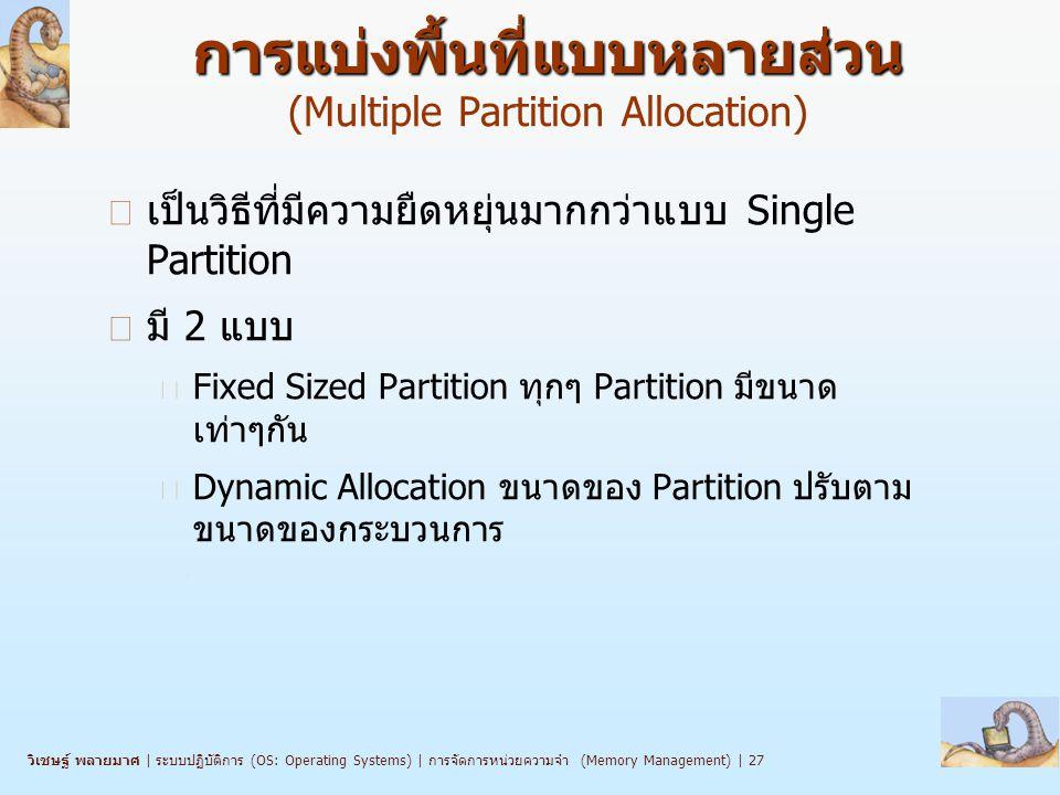 วิเชษฐ์ พลายมาศ   ระบบปฏิบัติการ (OS: Operating Systems)   การจัดการหน่วยความจำ (Memory Management)   27 การแบ่งพื้นที่แบบหลายส่วน การแบ่งพื้นที่แบบหลายส่วน (Multiple Partition Allocation) n เป็นวิธีที่มีความยืดหยุ่นมากกว่าแบบ Single Partition n มี 2 แบบ l Fixed Sized Partition ทุกๆ Partition มีขนาด เท่าๆกัน l Dynamic Allocation ขนาดของ Partition ปรับตาม ขนาดของกระบวนการ