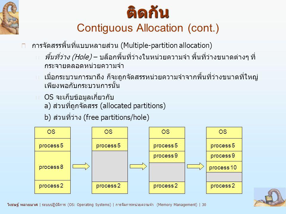 วิเชษฐ์ พลายมาศ   ระบบปฏิบัติการ (OS: Operating Systems)   การจัดการหน่วยความจำ (Memory Management)   30 n การจัดสรรพื้นที่แบบหลายส่วน (Multiple-partition allocation) l พื้นที่ว่าง (Hole) – บล็อกพื้นที่ว่างในหน่วยความจำ พื้นที่ว่างขนาดต่างๆ ที่ กระจายตลอดหน่วยความจำ l เมื่อกระบวนการมาถึง ก็จะถูกจัดสรรหน่วยความจำจากพื้นที่ว่างขนาดที่ใหญ่ เพียงพอกับกระบวนการนั้น l OS จะเก็บข้อมูลเกี่ยวกับ a) ส่วนที่ถูกจัดสรร (allocated partitions) b) ส่วนที่ว่าง (free partitions/hole) OS process 5 process 8 process 2 OS process 5 process 2 OS process 5 process 2 OS process 5 process 9 process 2 process 9 process 10 การจัดสรรหน่วยความจำแบบพื้นที่ ติดกัน การจัดสรรหน่วยความจำแบบพื้นที่ ติดกัน Contiguous Allocation (cont.)