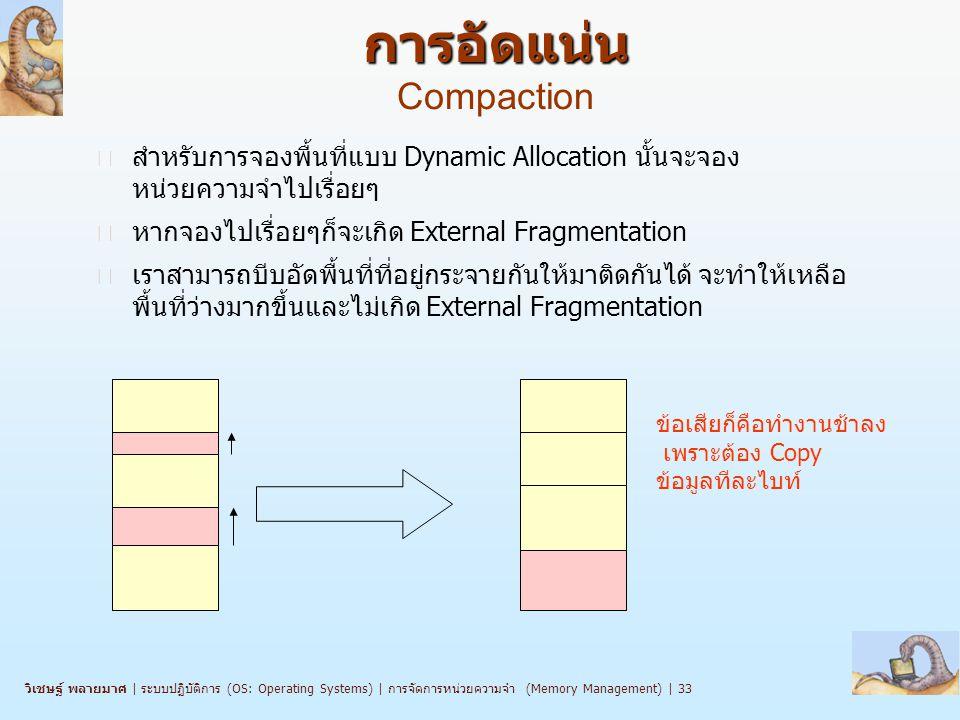 วิเชษฐ์ พลายมาศ   ระบบปฏิบัติการ (OS: Operating Systems)   การจัดการหน่วยความจำ (Memory Management)   33 การอัดแน่น การอัดแน่น Compaction n สำหรับการจองพื้นที่แบบ Dynamic Allocation นั้นจะจอง หน่วยความจำไปเรื่อยๆ n หากจองไปเรื่อยๆก็จะเกิด External Fragmentation n เราสามารถบีบอัดพื้นที่ที่อยู่กระจายกันให้มาติดกันได้ จะทำให้เหลือ พื้นที่ว่างมากขึ้นและไม่เกิด External Fragmentation ข้อเสียก็คือทำงานช้าลง เพราะต้อง Copy ข้อมูลทีละไบท์