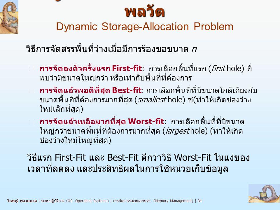 วิเชษฐ์ พลายมาศ   ระบบปฏิบัติการ (OS: Operating Systems)   การจัดการหน่วยความจำ (Memory Management)   34 ปัญหาการจัดสรรหน่วยเก็บแบบ พลวัต ปัญหาการจัดสรรหน่วยเก็บแบบ พลวัต Dynamic Storage-Allocation Problem n การจัดลงตัวครั้งแรก First-fit: การเลือกพื้นที่แรก (first hole) ที่ พบว่ามีขนาดใหญ่กว่า หรือเท่ากับพื้นที่ที่ต้องการ n การจัดแล้วพอดีที่สุด Best-fit: การเลือกพื้นที่ที่มีขนาดใกล้เคียงกับ ขนาดพื้นที่ที่ต้องการมากที่สุด (smallest hole) ซ(ทำให้เกิดช่องว่าง ใหม่เล็กที่สุด) n การจัดแล้วเหลือมากที่สุด Worst-fit: การเลือกพื้นที่ที่มีขนาด ใหญ่กว่าขนาดพื้นที่ที่ต้องการมากที่สุด (largest hole) (ทำให้เกิด ช่องว่างใหม่ใหญ่ที่สุด) วิธีการจัดสรรพื้นที่ว่างเมื่อมีการร้องขอขนาด n วิธีแรก First-Fit และ Best-Fit ดีกว่าวิธี Worst-Fit ในแง่ของ เวลาที่ลดลง และประสิทธิผลในการใช้หน่วยเก็บข้อมูล