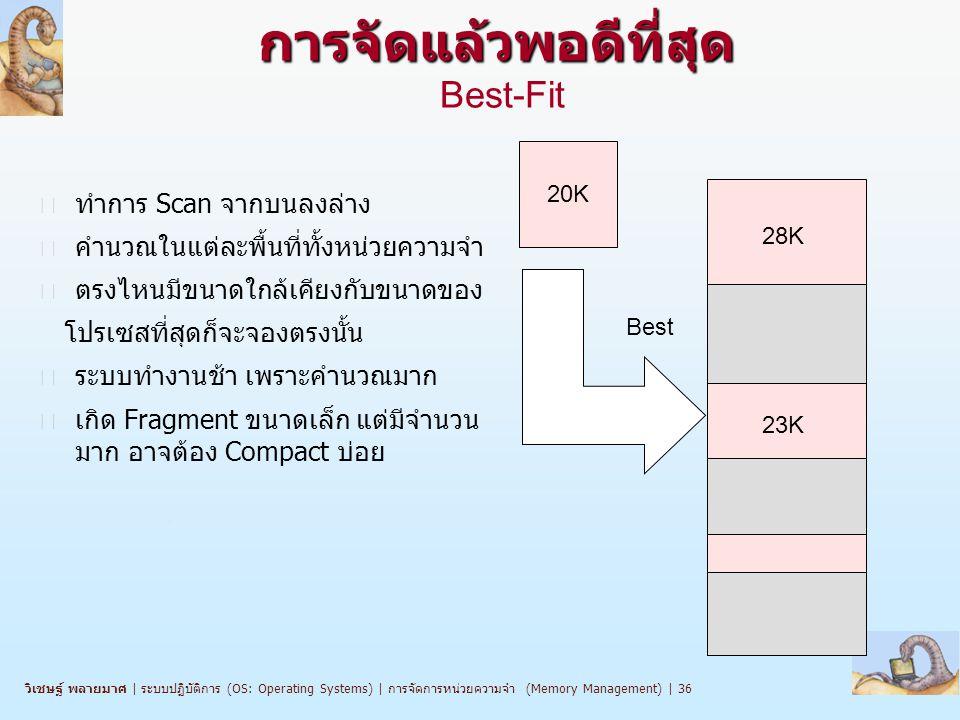 วิเชษฐ์ พลายมาศ   ระบบปฏิบัติการ (OS: Operating Systems)   การจัดการหน่วยความจำ (Memory Management)   36 การจัดแล้วพอดีที่สุด การจัดแล้วพอดีที่สุด Best-Fit n ทำการ Scan จากบนลงล่าง n คำนวณในแต่ละพื้นที่ทั้งหน่วยความจำ n ตรงไหนมีขนาดใกล้เคียงกับขนาดของ โปรเซสที่สุดก็จะจองตรงนั้น n ระบบทำงานช้า เพราะคำนวณมาก n เกิด Fragment ขนาดเล็ก แต่มีจำนวน มาก อาจต้อง Compact บ่อย 20K Best 28K 23K