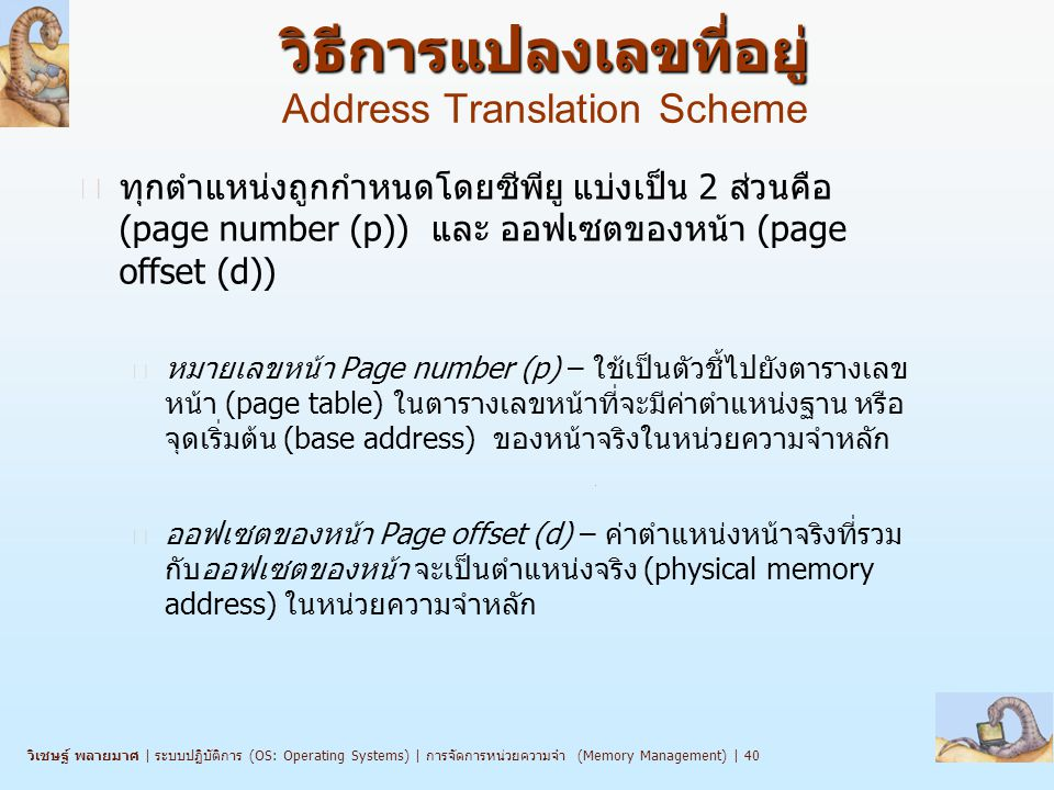 วิเชษฐ์ พลายมาศ   ระบบปฏิบัติการ (OS: Operating Systems)   การจัดการหน่วยความจำ (Memory Management)   40 วิธีการแปลงเลขที่อยู่ วิธีการแปลงเลขที่อยู่ Address Translation Scheme n ทุกตำแหน่งถูกกำหนดโดยซีพียู แบ่งเป็น 2 ส่วนคือ (page number (p)) และ ออฟเซตของหน้า (page offset (d)) l หมายเลขหน้า Page number (p) – ใช้เป็นตัวชี้ไปยังตารางเลข หน้า (page table) ในตารางเลขหน้าที่จะมีค่าตำแหน่งฐาน หรือ จุดเริ่มต้น (base address) ของหน้าจริงในหน่วยความจำหลัก l ออฟเซตของหน้า Page offset (d) – ค่าตำแหน่งหน้าจริงที่รวม กับออฟเซตของหน้า จะเป็นตำแหน่งจริง (physical memory address) ในหน่วยความจำหลัก