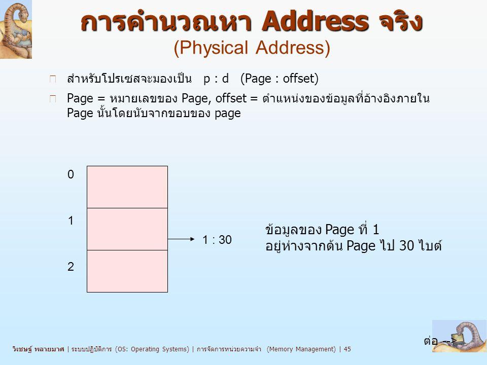 วิเชษฐ์ พลายมาศ   ระบบปฏิบัติการ (OS: Operating Systems)   การจัดการหน่วยความจำ (Memory Management)   45 การคำนวณหา Address จริง การคำนวณหา Address จริง (Physical Address) n สำหรับโปรเซสจะมองเป็น p : d (Page : offset) n Page = หมายเลขของ Page, offset = ตำแหน่งของข้อมูลที่อ้างอิงภายใน Page นั้นโดยนับจากขอบของ page 1 : 30 ข้อมูลของ Page ที่ 1 อยู่ห่างจากต้น Page ไป 30 ไบต์ 0 1 2 ต่อ -->