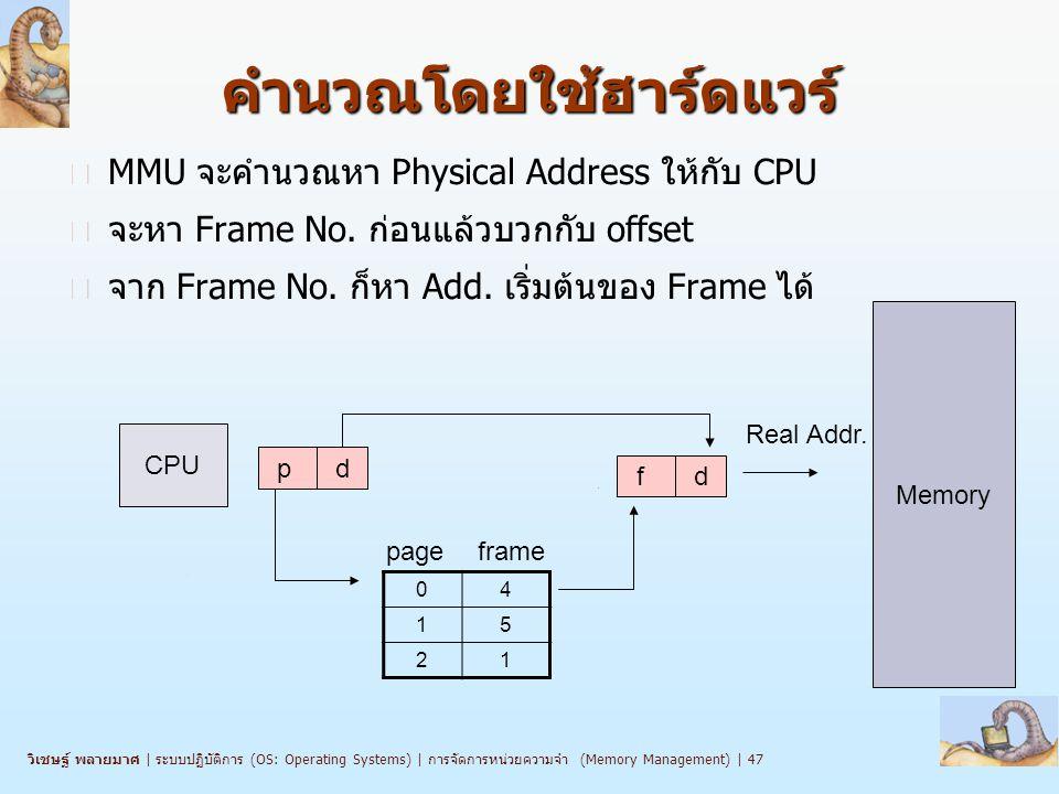 วิเชษฐ์ พลายมาศ   ระบบปฏิบัติการ (OS: Operating Systems)   การจัดการหน่วยความจำ (Memory Management)   47คำนวณโดยใช้ฮาร์ดแวร์ n MMU จะคำนวณหา Physical Address ให้กับ CPU n จะหา Frame No.