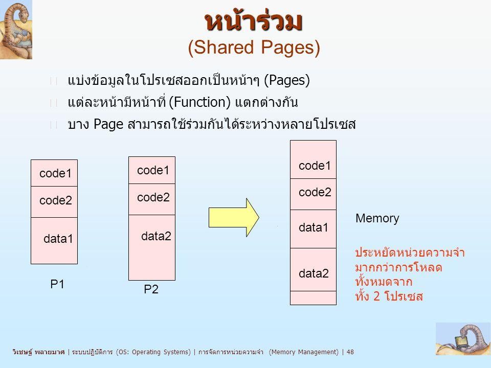 วิเชษฐ์ พลายมาศ   ระบบปฏิบัติการ (OS: Operating Systems)   การจัดการหน่วยความจำ (Memory Management)   48 หน้าร่วม หน้าร่วม (Shared Pages) n แบ่งข้อมูลในโปรเซสออกเป็นหน้าๆ (Pages) n แต่ละหน้ามีหน้าที่ (Function) แตกต่างกัน n บาง Page สามารถใช้ร่วมกันได้ระหว่างหลายโปรเซส code1 code2 data1 code1 code2 data2 P1 P2 code1 code2 data2 data1 Memory ประหยัดหน่วยความจำ มากกว่าการโหลด ทั้งหมดจาก ทั้ง 2 โปรเซส