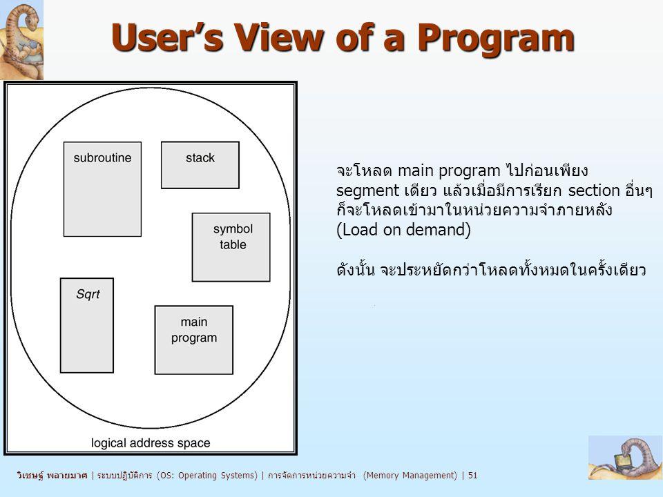 วิเชษฐ์ พลายมาศ   ระบบปฏิบัติการ (OS: Operating Systems)   การจัดการหน่วยความจำ (Memory Management)   51 User's View of a Program จะโหลด main program ไปก่อนเพียง segment เดียว แล้วเมื่อมีการเรียก section อื่นๆ ก็จะโหลดเข้ามาในหน่วยความจำภายหลัง (Load on demand) ดังนั้น จะประหยัดกว่าโหลดทั้งหมดในครั้งเดียว