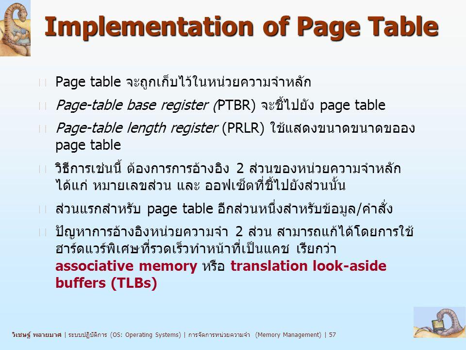วิเชษฐ์ พลายมาศ   ระบบปฏิบัติการ (OS: Operating Systems)   การจัดการหน่วยความจำ (Memory Management)   57 Implementation of Page Table n Page table จะถูกเก็บไว้ในหน่วยความจำหลัก n Page-table base register (PTBR) จะชี้ไปยัง page table n Page-table length register (PRLR) ใช้แสดงขนาดขนาดขออง page table n วิธีการเช่นนี้ ต้องการการอ้างอิง 2 ส่วนของหน่วยความจำหลัก ได้แก่ หมายเลขส่วน และ ออฟเซ็ตที่ชี้ไปยังส่วนนั้น n ส่วนแรกสำหรับ page table อีกส่วนหนึ่งสำหรับข้อมูล/คำสั่ง n ปัญหาการอ้างอิงหน่วยความจำ 2 ส่วน สามารถแก้ได้โดยการใช้ ฮาร์ดแวร์พิเศษที่รวดเร็วทำหน้าที่เป็นแคช เรียกว่า associative memory หรือ translation look-aside buffers (TLBs)