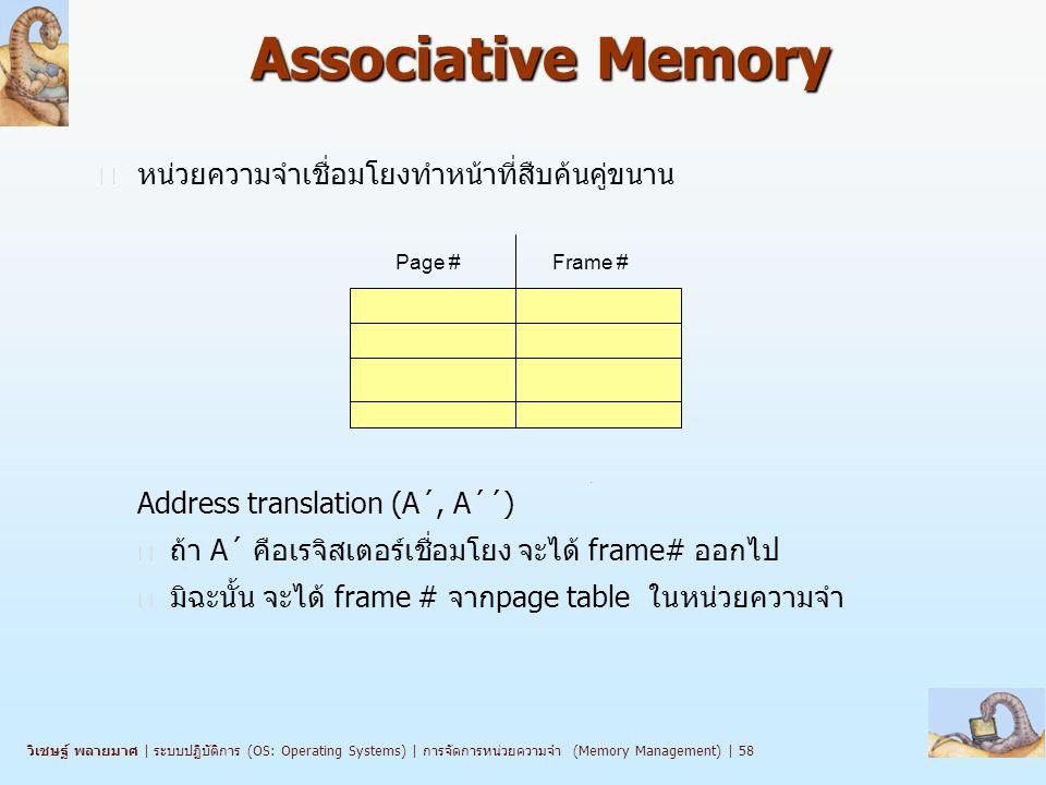 วิเชษฐ์ พลายมาศ   ระบบปฏิบัติการ (OS: Operating Systems)   การจัดการหน่วยความจำ (Memory Management)   58 Associative Memory n หน่วยความจำเชื่อมโยงทำหน้าที่สืบค้นคู่ขนาน Address translation (A´, A´´) l ถ้า A´ คือเรจิสเตอร์เชื่อมโยง จะได้ frame# ออกไป l มิฉะนั้น จะได้ frame # จากpage table ในหน่วยความจำ Page #Frame #