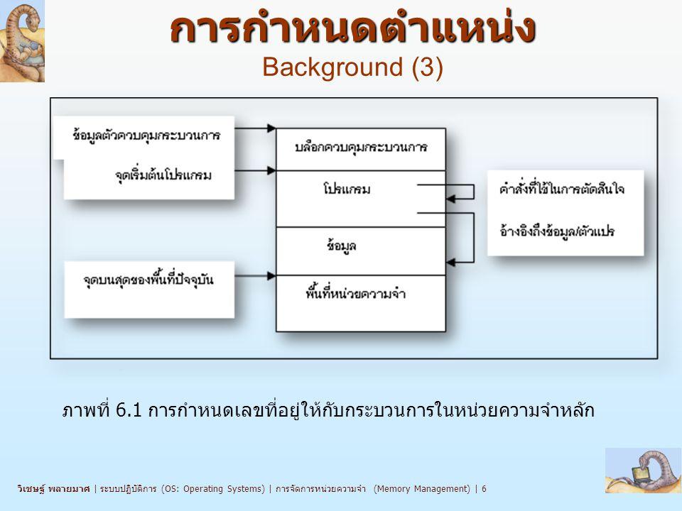วิเชษฐ์ พลายมาศ | ระบบปฏิบัติการ (OS: Operating Systems) | การจัดการหน่วยความจำ (Memory Management) | 7 n โปรแกรมผู้ใช้จะต้องทำงานหลายขั้นตอนจนกว่าจะถูกดำเนินการ (run) n การกำหนดเลขที่อยู่ของโปรแกรม (คำสั่งและข้อมูล) เพื่อแปลงไปเป็น เลขที่อยู่ในหน่วยความจำหลัก มีขั้นตอนดังนี้ l ช่วงเวลาแปล (Compile time)  ถ้ารู้จักตำแหน่งหน่วยความจำไว้แล้ว สามารถแปลเลขที่อยู่สัมบูรณ์ (absolute address) ซึ่งเป็นตำแหน่งจริงในหน่วยความจำหลักได้เลย แต่ ถ้าตำแหน่งเริ่มต้นเปลี่ยน ก็ต้องเริ่มแปลใหม่ l ช่วงเวลาบรรจุ (Load time)  ถ้ายังไม่รู้ว่าโปรแกรมจะทำงาน ณ เลขที่อยู่ใดในช่วงเวลาขณะที่แปล โปรแกรม จะต้องแปลเลขที่อยู่เป็นแบบย้ายได้ (relocatable) l ช่วงเวลากระทำการ (Execution time)  การผูกเลขที่อยู่จะถูกหน่วงเวลาไว้จนกระทั่งถึงช่วงเวลาดำเนินการ กระบวนการมีการย้ายตลอดการทำงานจากหน่วยความจำหลักตอนหนึ่งไป อีกตอนหนึ่ง  การกำหนดตำแหน่งต้องมีการหน่วงเวลาจนกระทั่งมีการทำงานจริง (run time) จะต้องมีฮาร์ดแวร์เฉพาะเตรียมไว้สำหรับการทำงานลักษณะนี้ด้วย (e.g., base and limit registers) การนำคำสั่งและข้อมูลเข้าสู่ หน่วยความจำ การนำคำสั่งและข้อมูลเข้าสู่ หน่วยความจำ Background (3)
