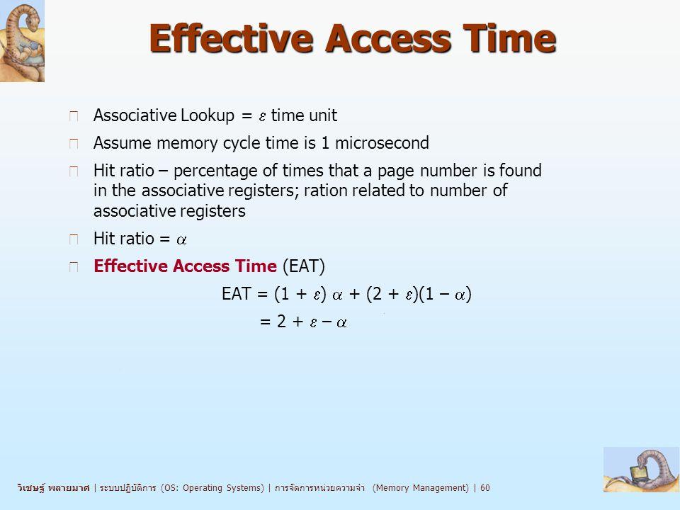 วิเชษฐ์ พลายมาศ   ระบบปฏิบัติการ (OS: Operating Systems)   การจัดการหน่วยความจำ (Memory Management)   60 Effective Access Time n Associative Lookup =  time unit n Assume memory cycle time is 1 microsecond n Hit ratio – percentage of times that a page number is found in the associative registers; ration related to number of associative registers n Hit ratio =  n Effective Access Time (EAT) EAT = (1 +  )  + (2 +  )(1 –  ) = 2 +  – 