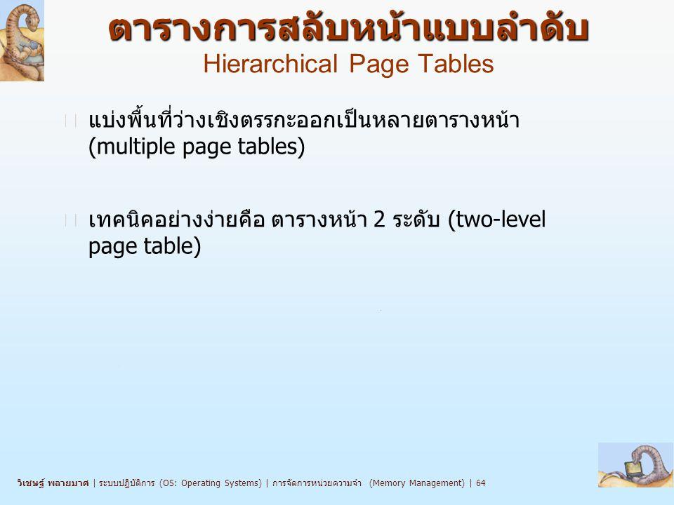 วิเชษฐ์ พลายมาศ   ระบบปฏิบัติการ (OS: Operating Systems)   การจัดการหน่วยความจำ (Memory Management)   64 ตารางการสลับหน้าแบบลำดับ ตารางการสลับหน้าแบบลำดับ Hierarchical Page Tables n แบ่งพื้นที่ว่างเชิงตรรกะออกเป็นหลายตารางหน้า (multiple page tables) n เทคนิคอย่างง่ายคือ ตารางหน้า 2 ระดับ (two-level page table)