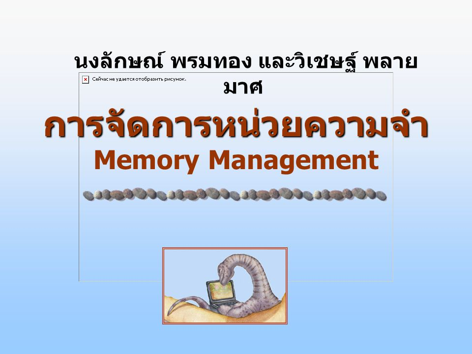 การจัดการหน่วยความจำ การจัดการหน่วยความจำ Memory Management นงลักษณ์ พรมทอง และวิเชษฐ์ พลาย มาศ