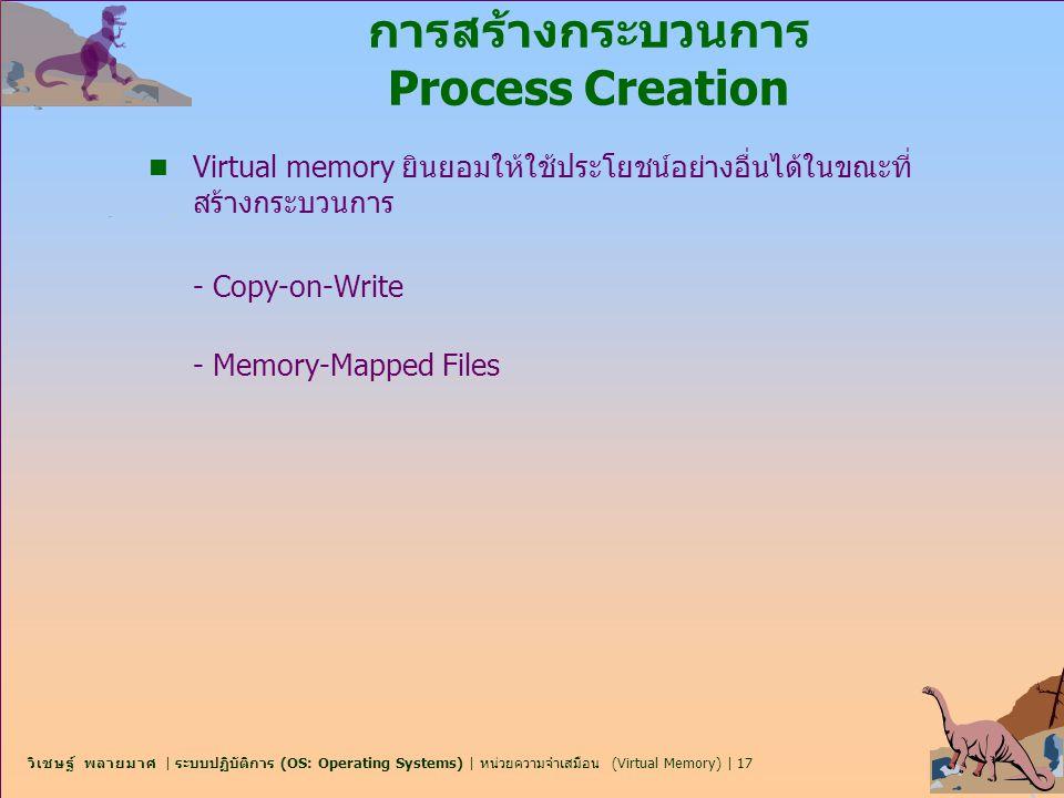 วิเชษฐ์ พลายมาศ | ระบบปฏิบัติการ (OS: Operating Systems) | หน่วยความจำเสมือน (Virtual Memory) | 17 การสร้างกระบวนการ Process Creation n Virtual memory