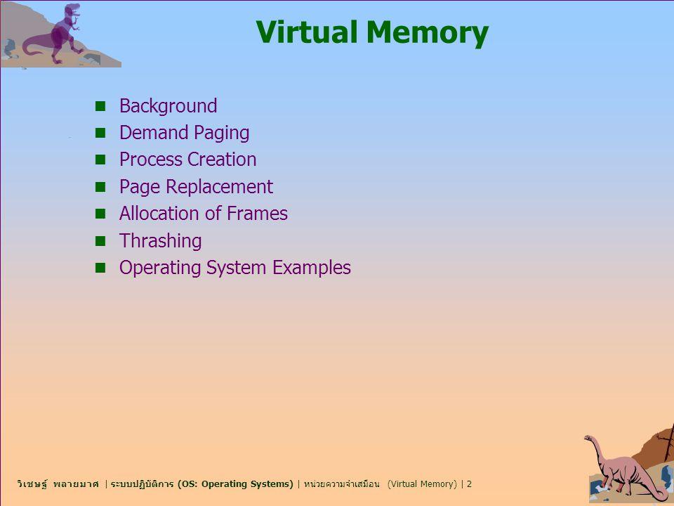วิเชษฐ์ พลายมาศ | ระบบปฏิบัติการ (OS: Operating Systems) | หน่วยความจำเสมือน (Virtual Memory) | 3 Learning Objectives n เพื่อศึกษาความสำคัญของหน่วยความจำเสมือน n เพื่อเข้าใจการสลับหน้าตามคำขอทันที (demand paging) ของ หน่วยความจำเสมือน n เพื่อเข้าใจถึงความซับซ้อนและค่าใช้จ่ายในการใช้งาน หน่วยความจำเสมือน