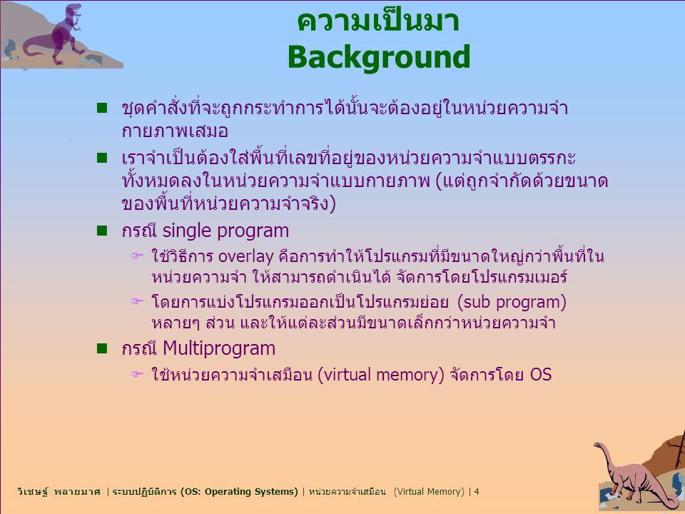 วิเชษฐ์ พลายมาศ | ระบบปฏิบัติการ (OS: Operating Systems) | หน่วยความจำเสมือน (Virtual Memory) | 5 ความเป็นมา Background โปรแกรมจะถูกแบ่งออกเป็น 2 ส่วน main program เป็นส่วนของโปรแกรมที่ อยู่ในหน่วยความจำไปตลอดจนกระทั่งการทำงานสิ้นสุดลง และ Sub- Program ในส่วนที่เหลือ จะถูกแบ่งออกเป็นส่วนย่อยๆ และจะถูกโหลดเข้าสู่ หน่วยความจำก็ต่อเมื่อต้องการรันเท่านั้น
