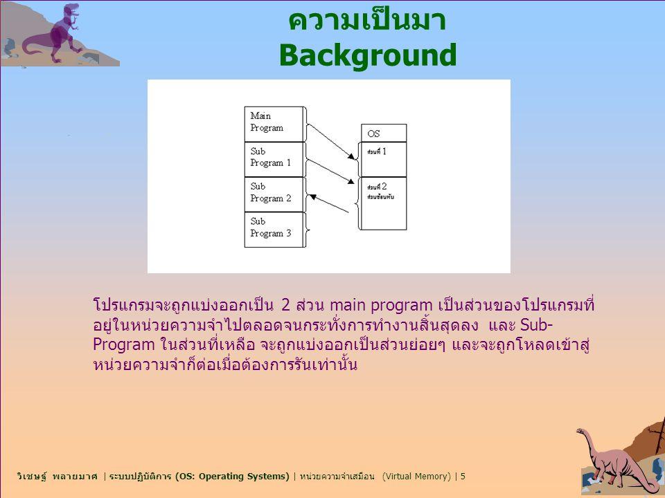 วิเชษฐ์ พลายมาศ | ระบบปฏิบัติการ (OS: Operating Systems) | หน่วยความจำเสมือน (Virtual Memory) | 6 ความเป็นมา Background n หน่วยความจำเสมือน (Virtual memory) – การแยกส่วน ของหน่วยความเชิงตรรกะ (logical memory) ของผู้ใช้ออกจาก หน่วยความจำเชิงกายภาพ (physical memory) F มีเพียงส่วนของโปรแกรมที่ต้องการอยู่ในหน่วยความจำเพื่อกระทำ การ (execution) เท่านั้น F พื้นที่ (Logical address) จึงสามารถใหญ่กว่าขนาดของพื้นที่ หน่วยความจำเชิงกายภาพ (physical address space) ได้ F ยินยอมให้มีการใช้พื้นที่หน่วยความจำร่วมกันได้ จากหลายๆ กระบวนการ F ทำให้มีการสร้างกระบวนการขึ้นมาได้โดยสะดวก n Virtual memory สามารถใช้งานผ่าน F Demand paging F Demand segmentation