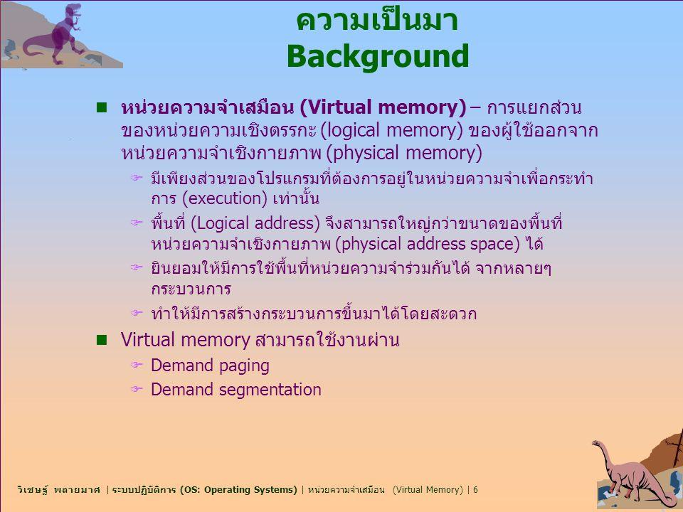 วิเชษฐ์ พลายมาศ | ระบบปฏิบัติการ (OS: Operating Systems) | หน่วยความจำเสมือน (Virtual Memory) | 27 First-In-First-Out (FIFO) Algorithm n Reference string: 1, 2, 3, 4, 1, 2, 5, 1, 2, 3, 4, 5 n 3 frames (3 pages สามารถอยู่ในหน่วยความจำ ณ เวลาใด เวลาหนึ่ง ต่อหนึ่งกระบวนการ) n 4 frames n FIFO Replacement – Belady's Anomaly F frames ยิ่งมาก  page faults ยิ่งลดลง 1 2 3 1 2 3 4 1 2 5 3 4 9 page faults 1 2 3 1 2 3 5 1 2 4 5 10 page faults 4 43